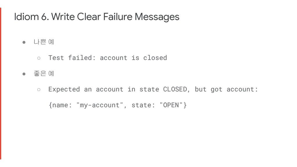 Idiom 6. Write Clear Failure Messages ● 나쁜 예 ○ ...