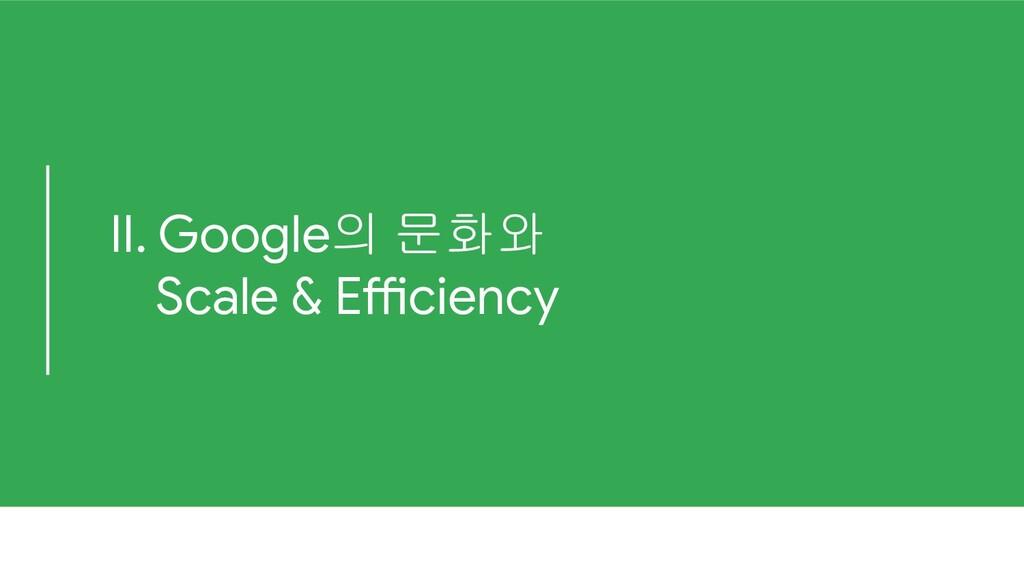 II. Google의 문화와 Scale & Efficiency