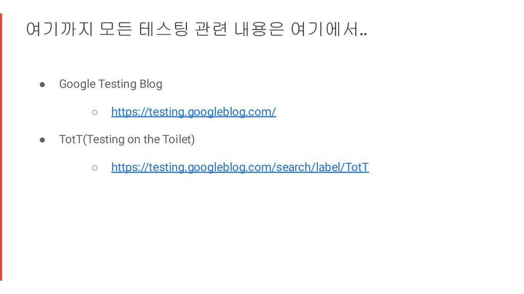 여기까지 모든 테스팅 관련 내용은 여기에서.. ● Google Testing Blog...