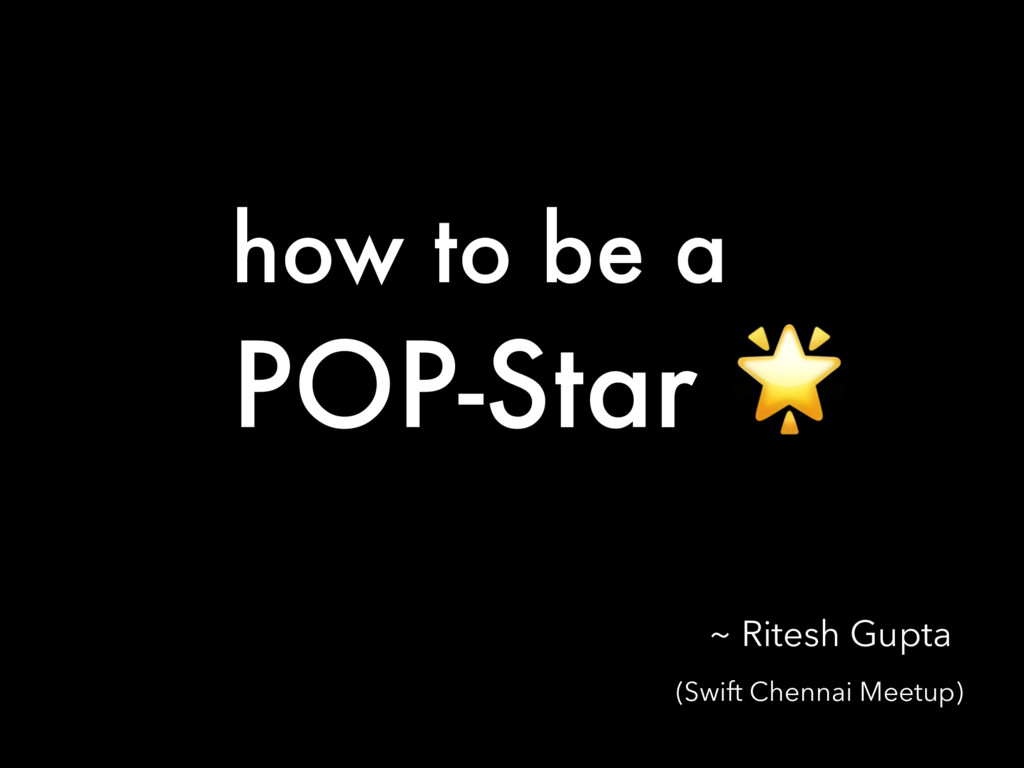 how to be a POP-Star  (Swift Chennai Meetup) ~ ...