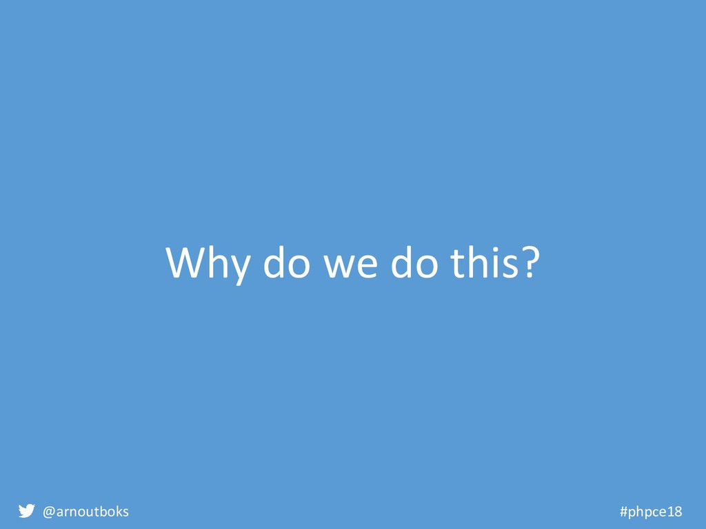@arnoutboks #phpce18 Why do we do this?