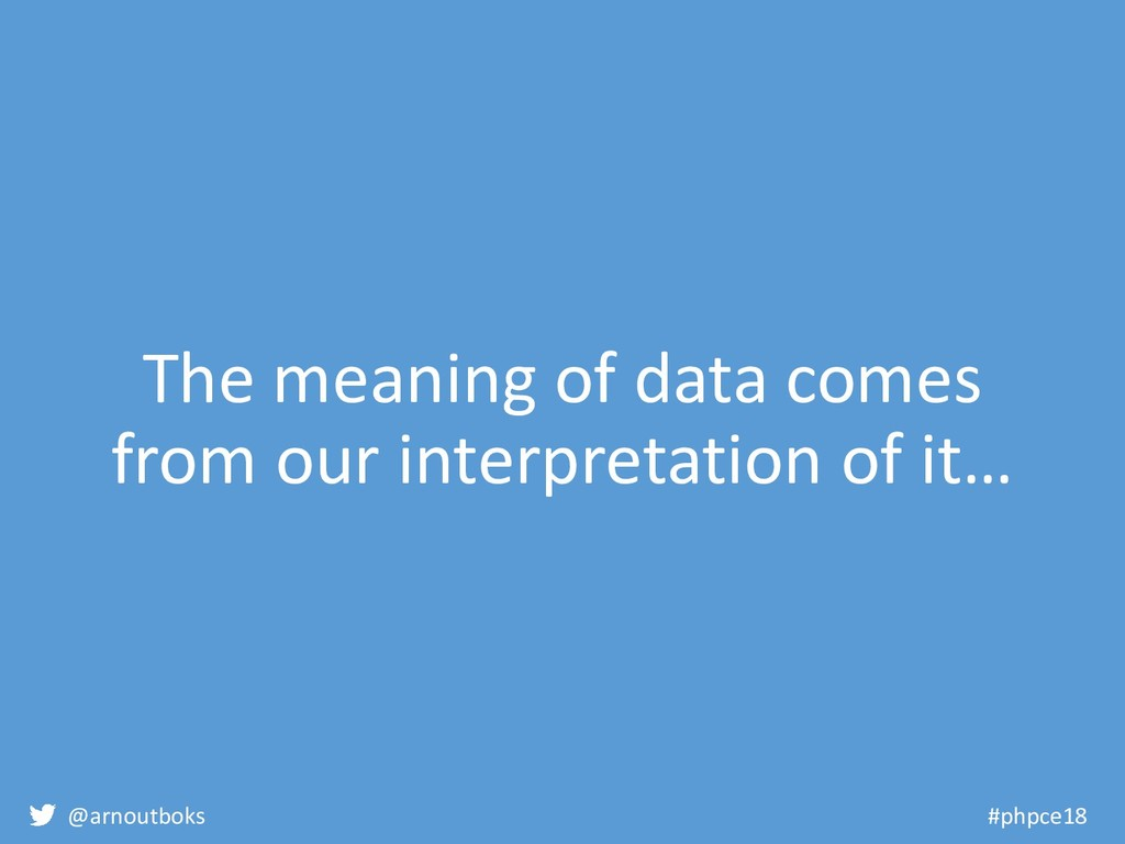 @arnoutboks #phpce18 The meaning of data comes ...