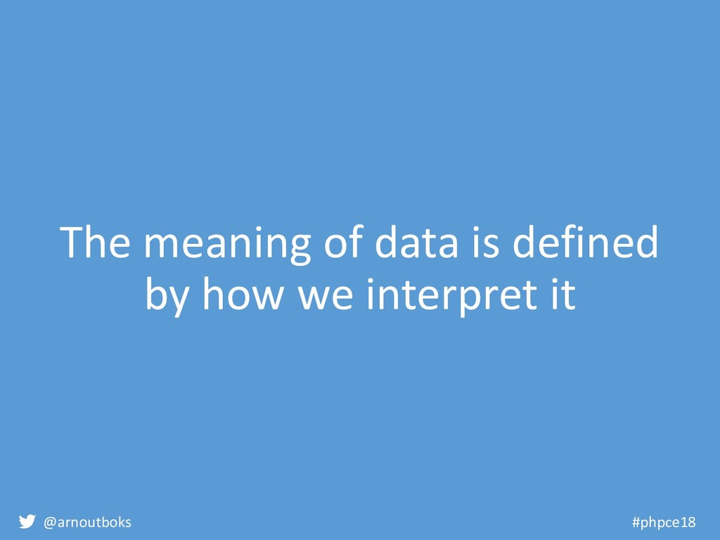 @arnoutboks #phpce18 The meaning of data is def...