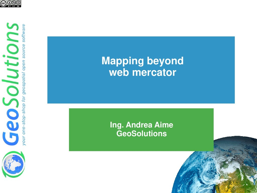 Mapping beyond web mercator Ing. Andrea Aime Ge...
