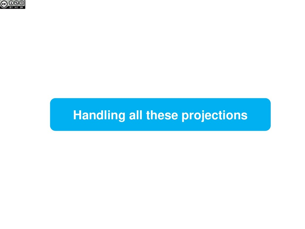 Handling all these projections
