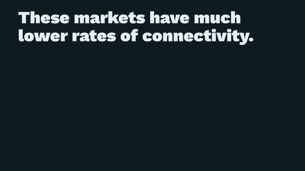These markets have much lower rates of connecti...