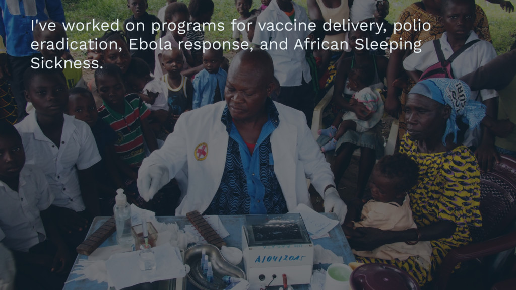 I've worked on programs for vaccine delivery, p...