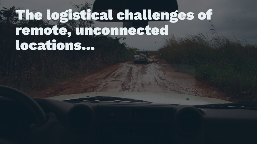 The logistical challenges of remote, unconnecte...