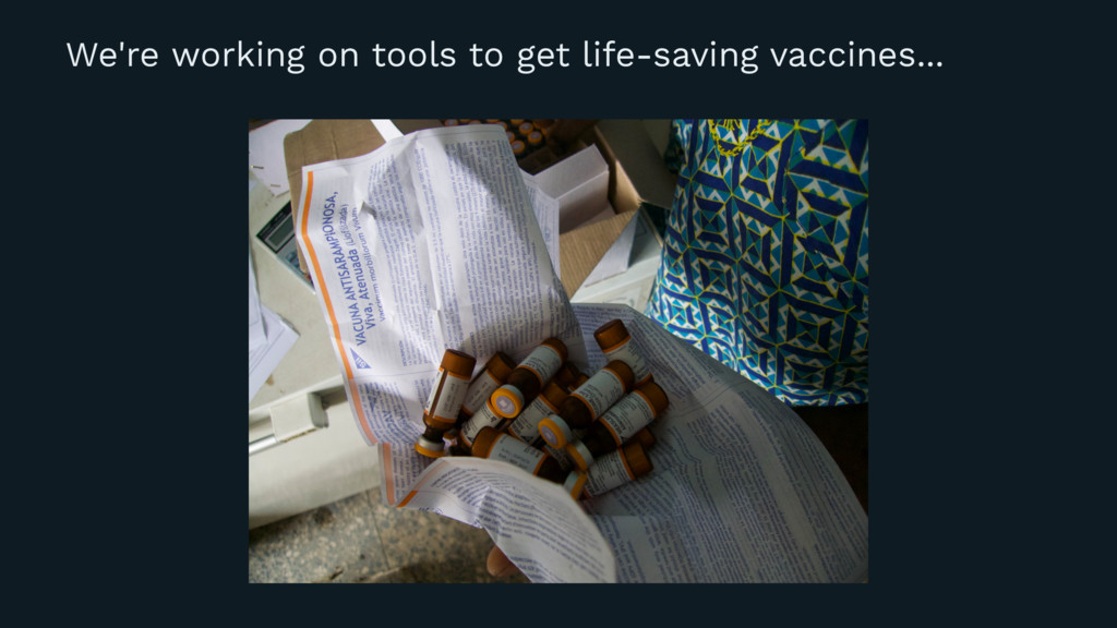 We're working on tools to get life-saving vacci...