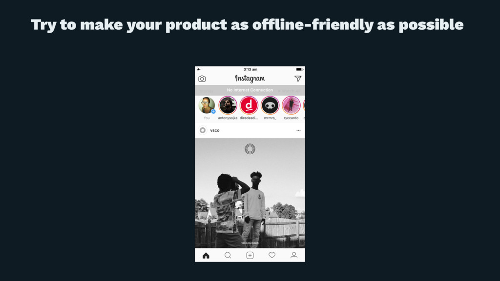 Try to make your product as offline-friendly as ...