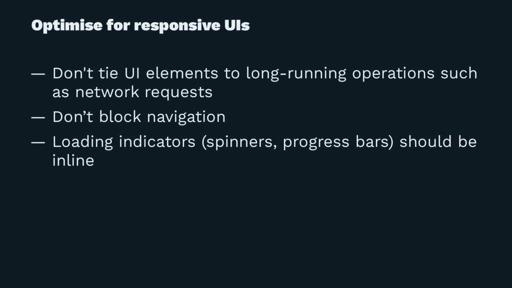 Optimise for responsive UIs — Don't tie UI elem...