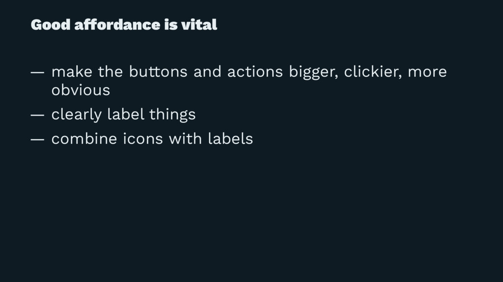 Good affordance is vital — make the buttons and...