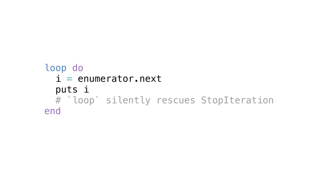 loop do i = enumerator.next puts i # `loop` sil...