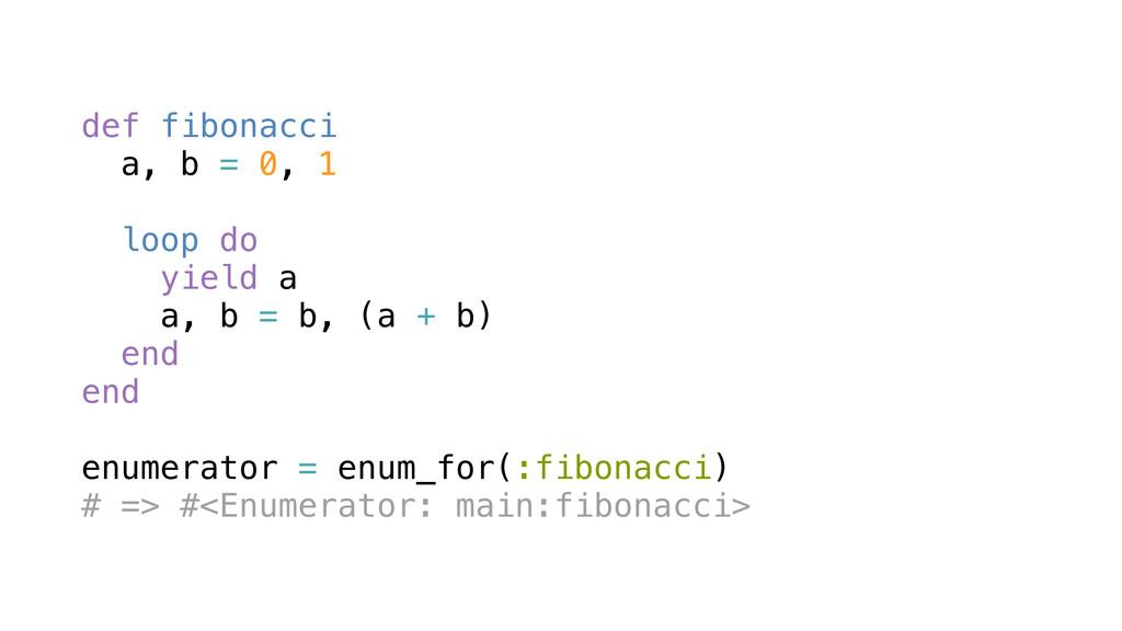 def fibonacci a, b = 0, 1 loop do yield a a, b ...