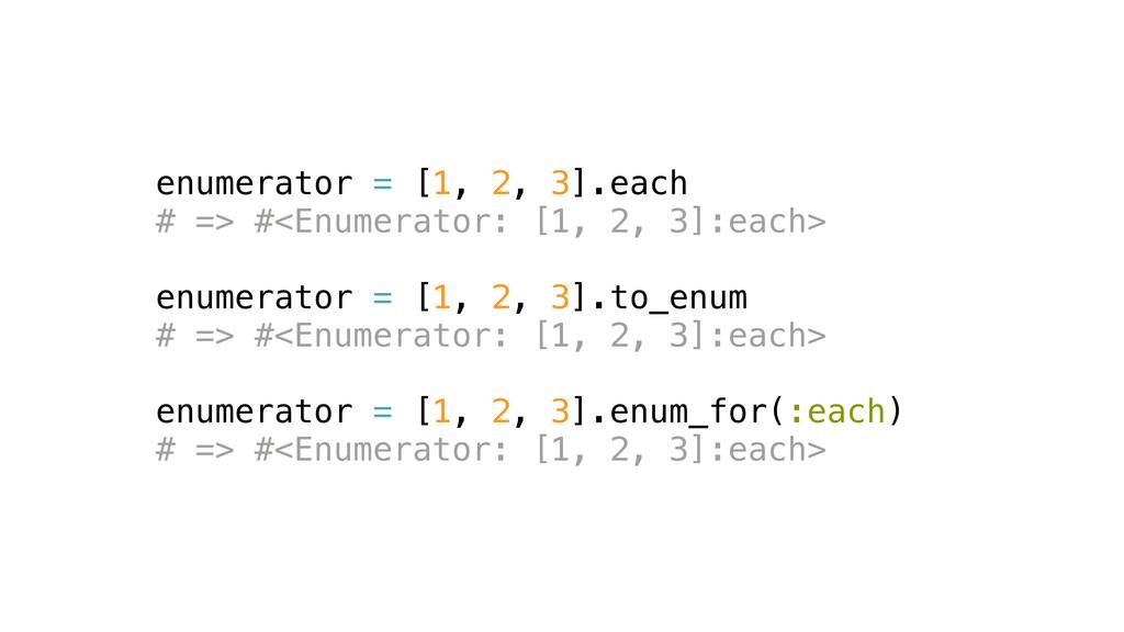 enumerator = [1, 2, 3].each # => #<Enumerator: ...