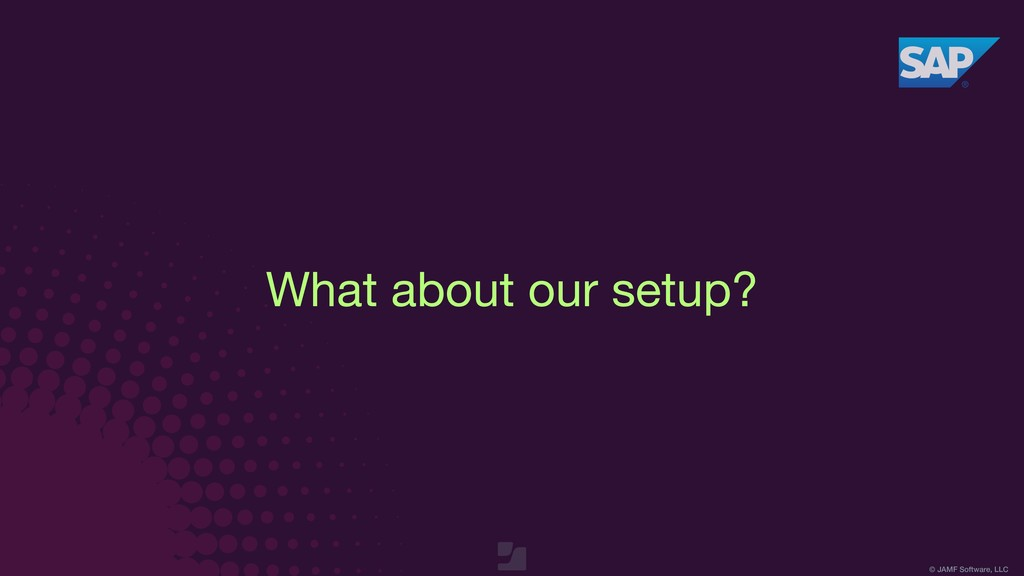 © JAMF Software, LLC What about our setup?