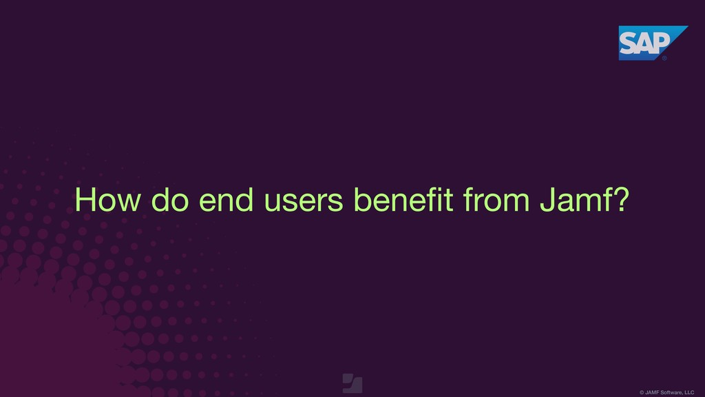 © JAMF Software, LLC How do end users benefit fr...