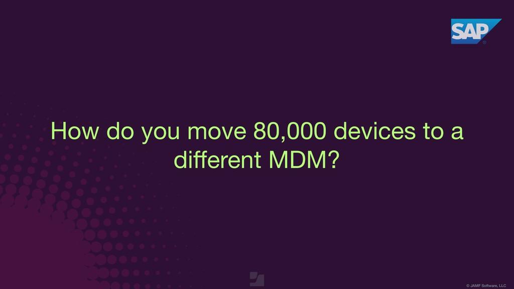 © JAMF Software, LLC How do you move 80,000 dev...