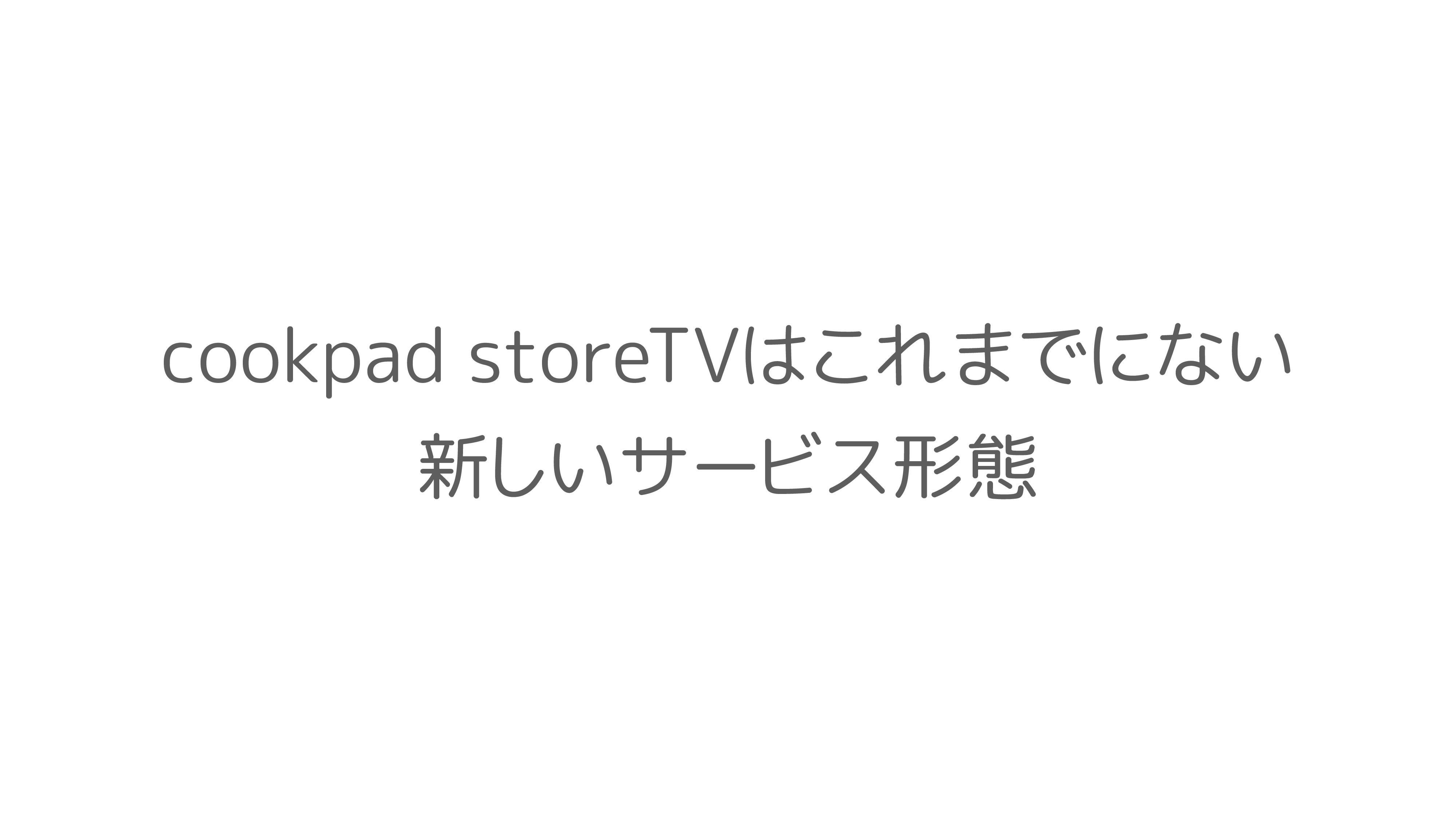 cookpad storeTVはこれまでにない 新しいサービス形態