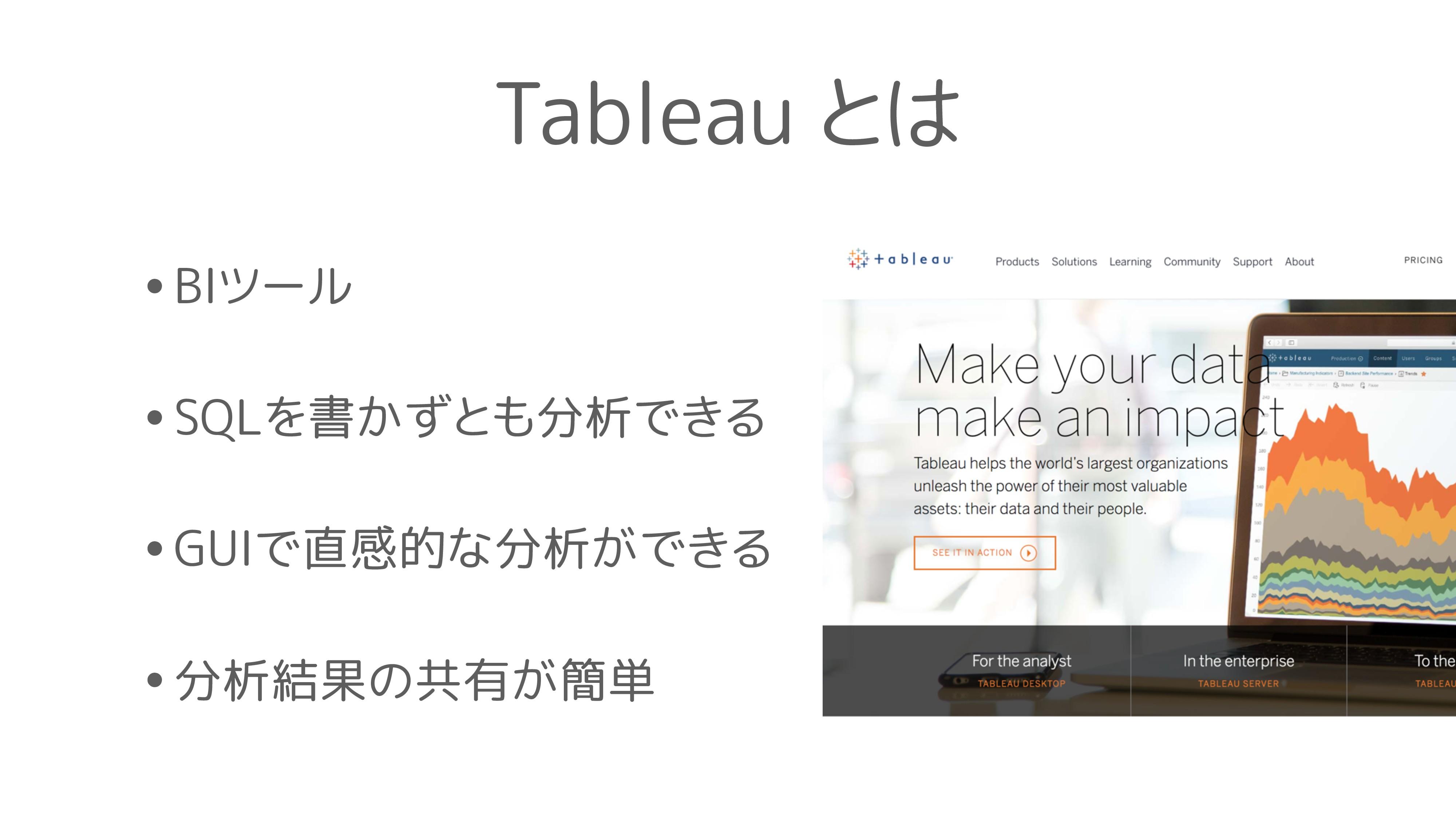 Tableau とは •BIツール •SQLを書かずとも分析できる •GUIで直感的な分析がで...