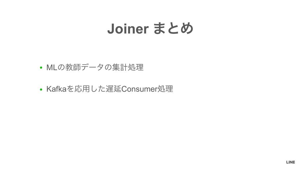 ● MLͷڭࢣσʔλͷूܭॲཧ ● KafkaΛԠ༻ͨ͠ԆConsumerॲཧ Joiner...