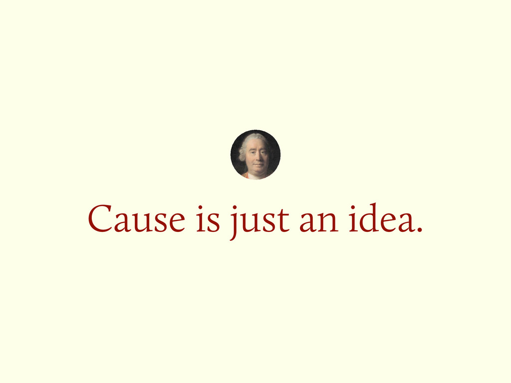 Cause is just an idea.