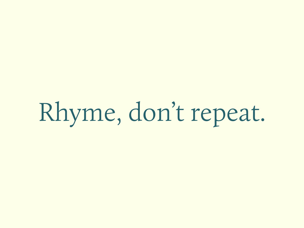 Rhyme, don't repeat.