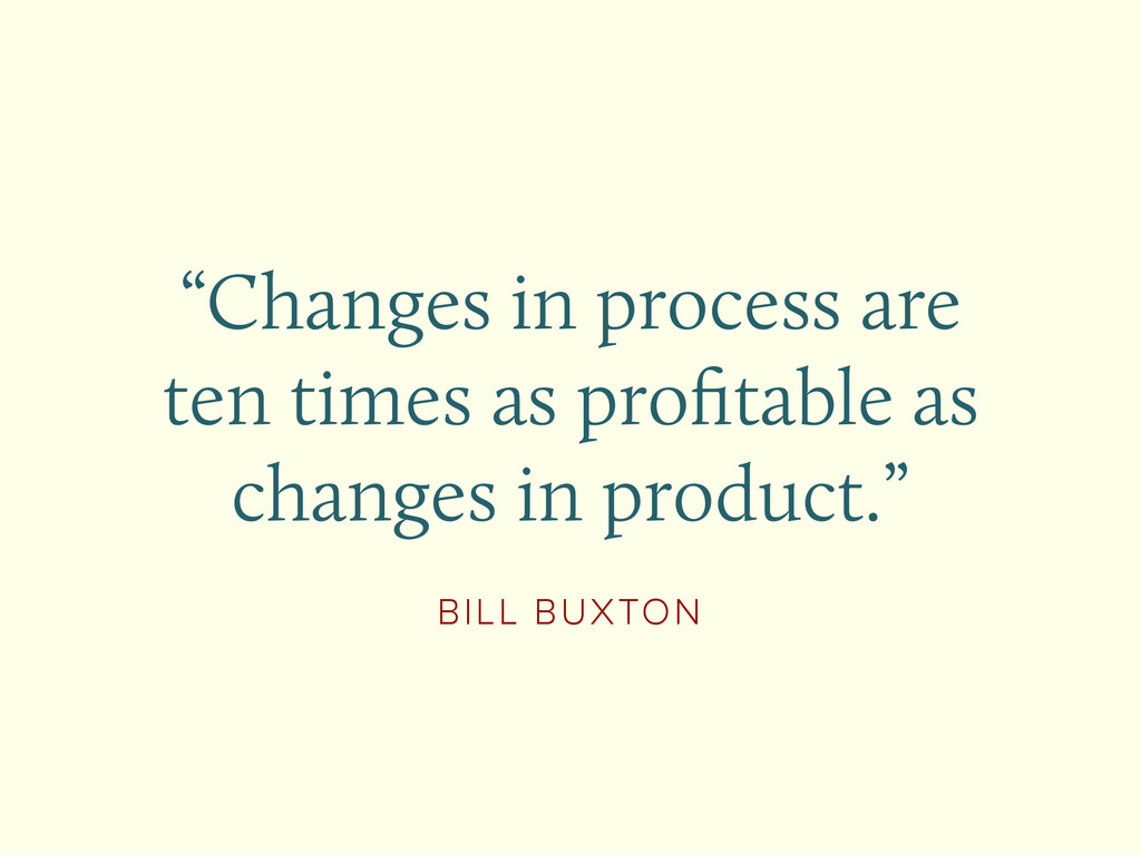 """BILL BUXTON """"Changes in process are ten times a..."""