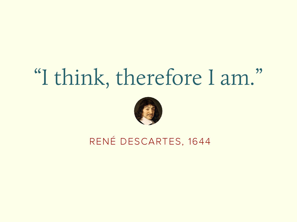 """RENÉ DESCARTES, 1644 """"I think, therefore I am."""""""