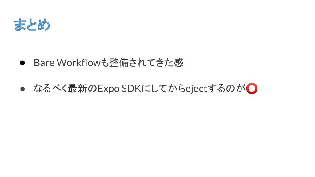まとめ ● Bare Workflowも整備されてきた感 ● なるべく最新のExpo SDKにし...