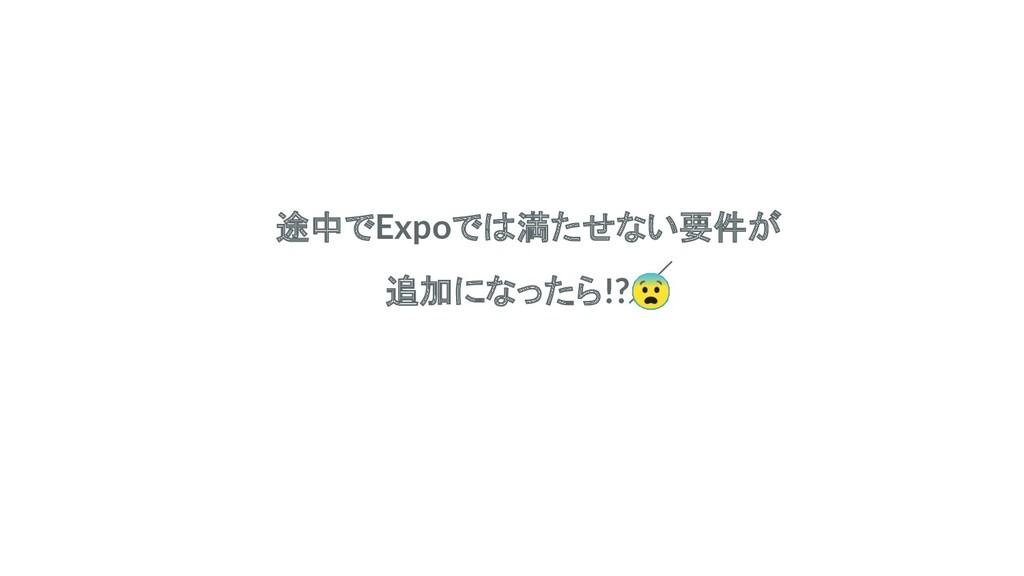 途中でExpoでは満たせない要件が 追加になったら!?