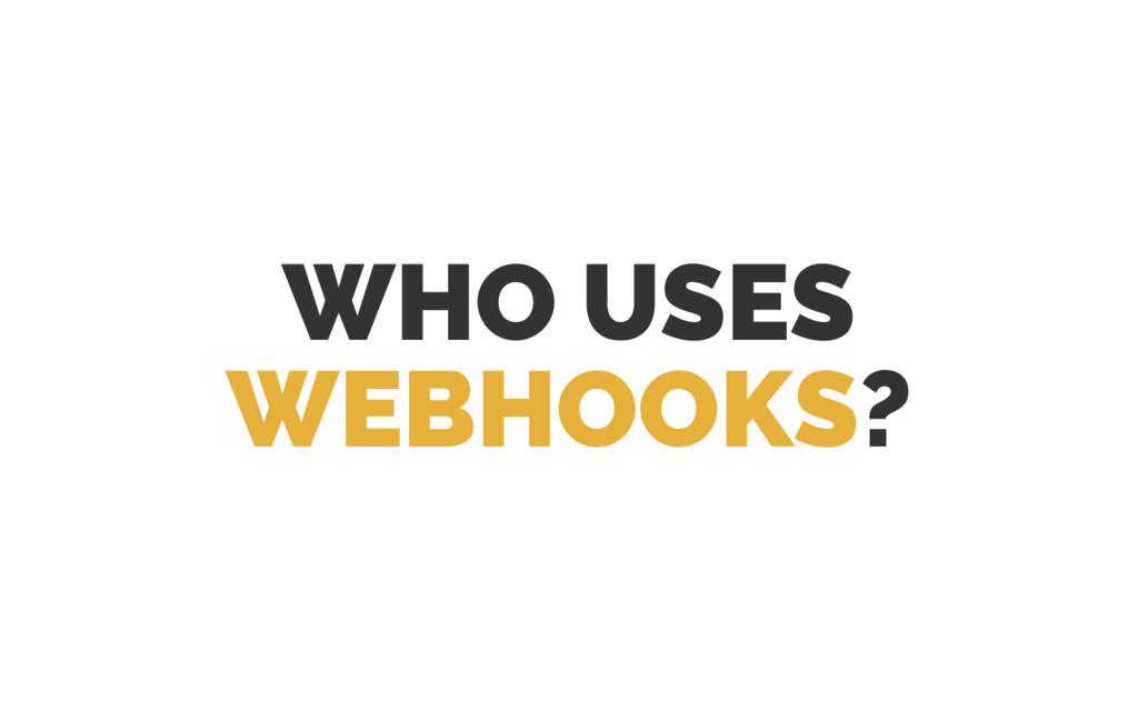 WHO USES WEBHOOKS?