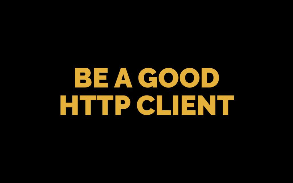 BE A GOOD HTTP CLIENT