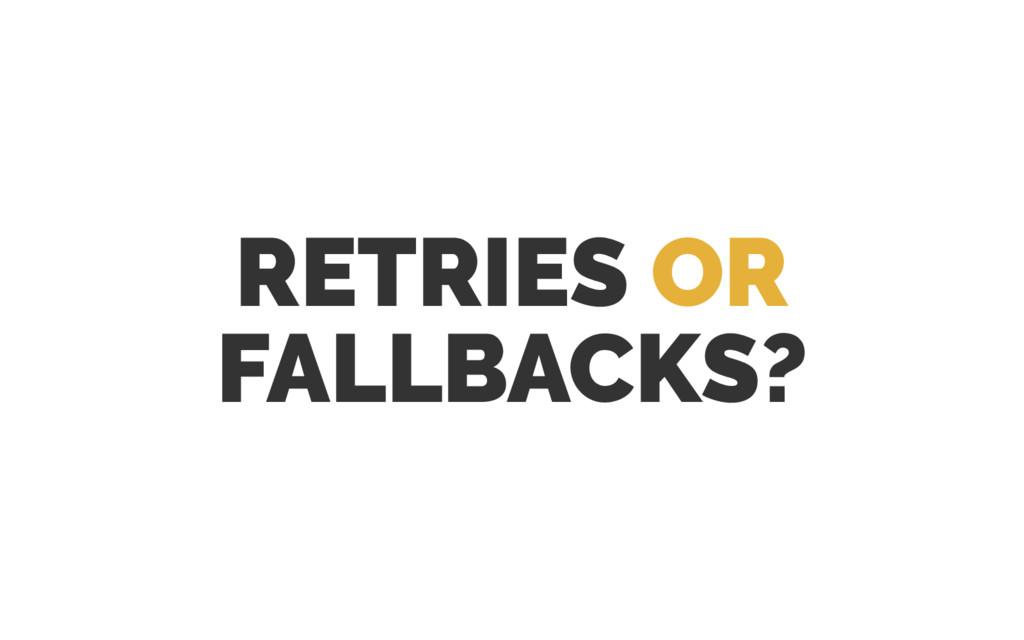 RETRIES OR FALLBACKS?