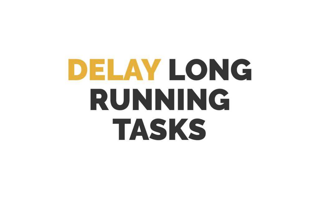 DELAY LONG RUNNING TASKS