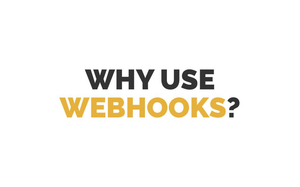 WHY USE WEBHOOKS?