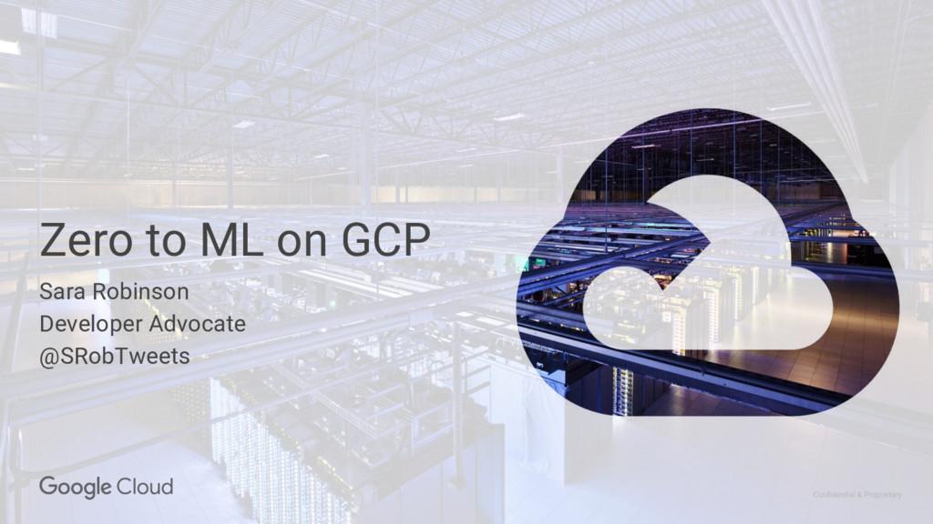 Confidential & Proprietary Zero to ML on GCP Sa...
