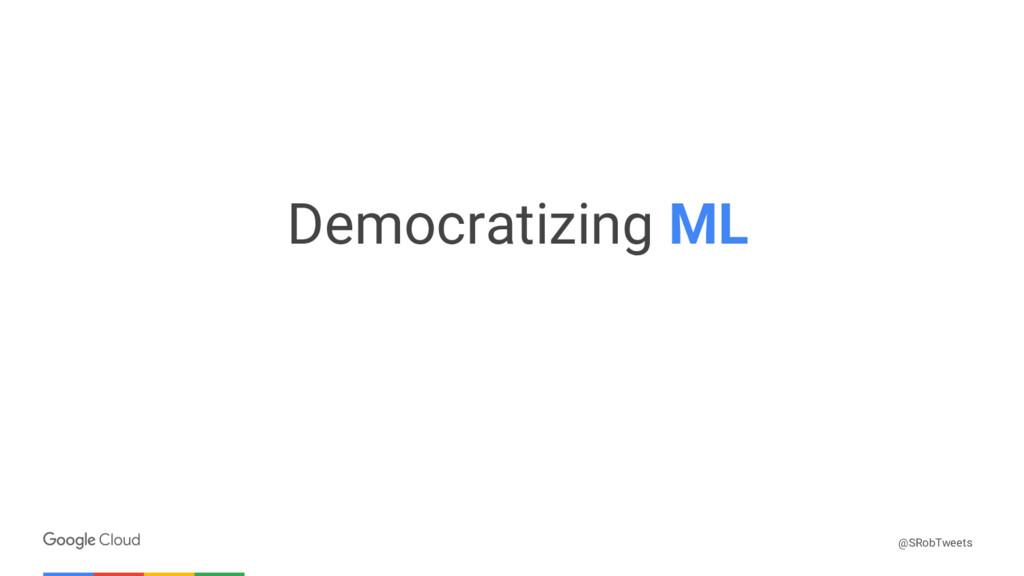 Confidential & Proprietary Democratizing ML @SR...