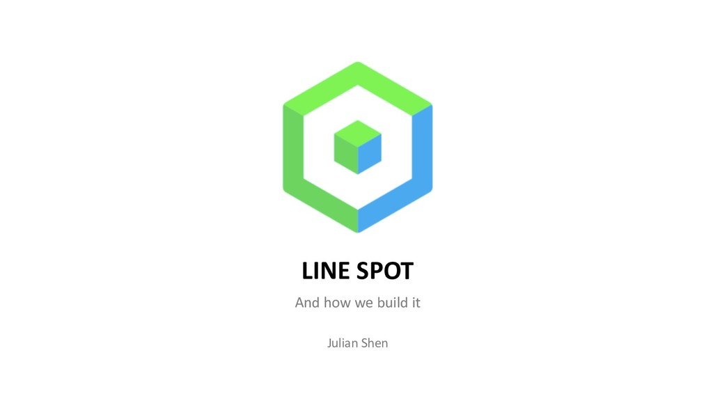 LINE SPOT And how we build it Julian Shen
