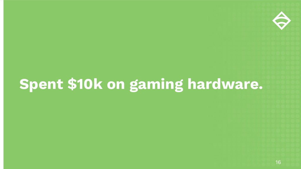 16 Spent $10k on gaming hardware.