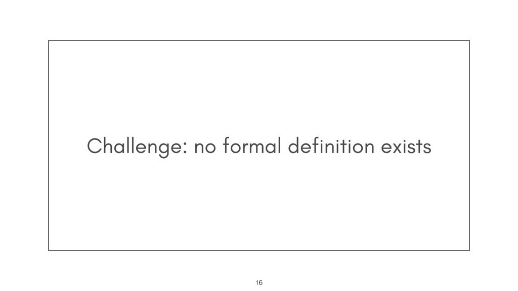 Challenge: no formal definition exists !16
