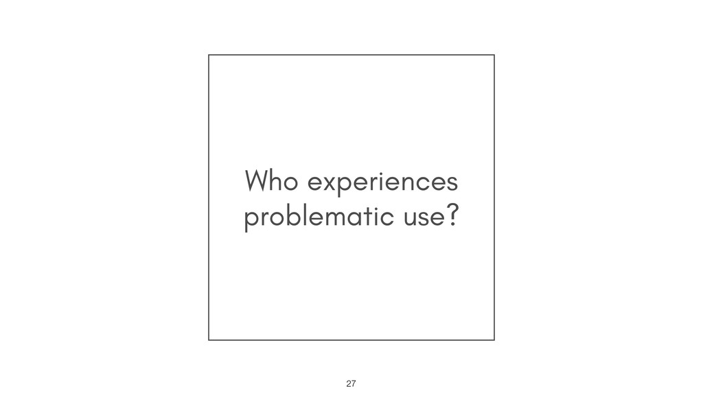 Who experiences problematic use? !27
