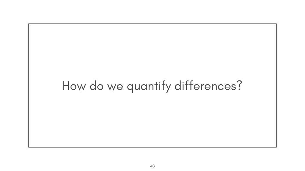 How do we quantify differences? !43