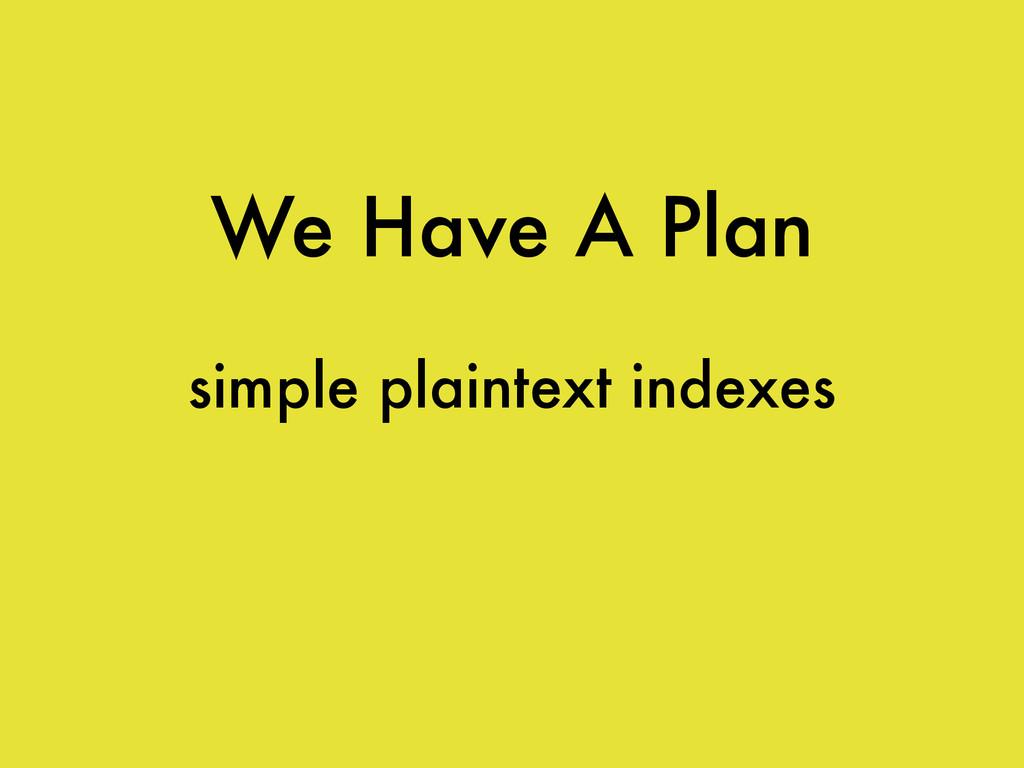 We Have A Plan simple plaintext indexes