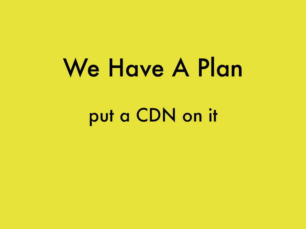 We Have A Plan put a CDN on it