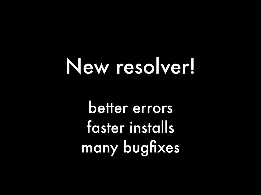 New resolver! better errors faster installs man...