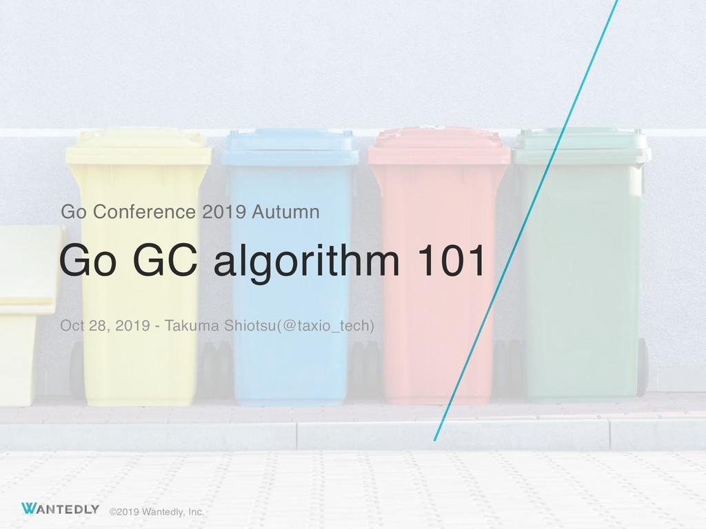 ©2019 Wantedly, Inc. Go GC algorithm 101 Go Con...