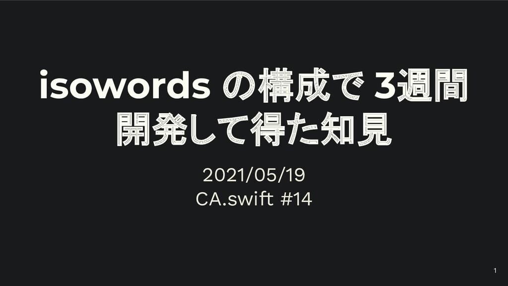 isowords の構成で 3週間 開発して得た知見 2021/05/19 CA.swift ...