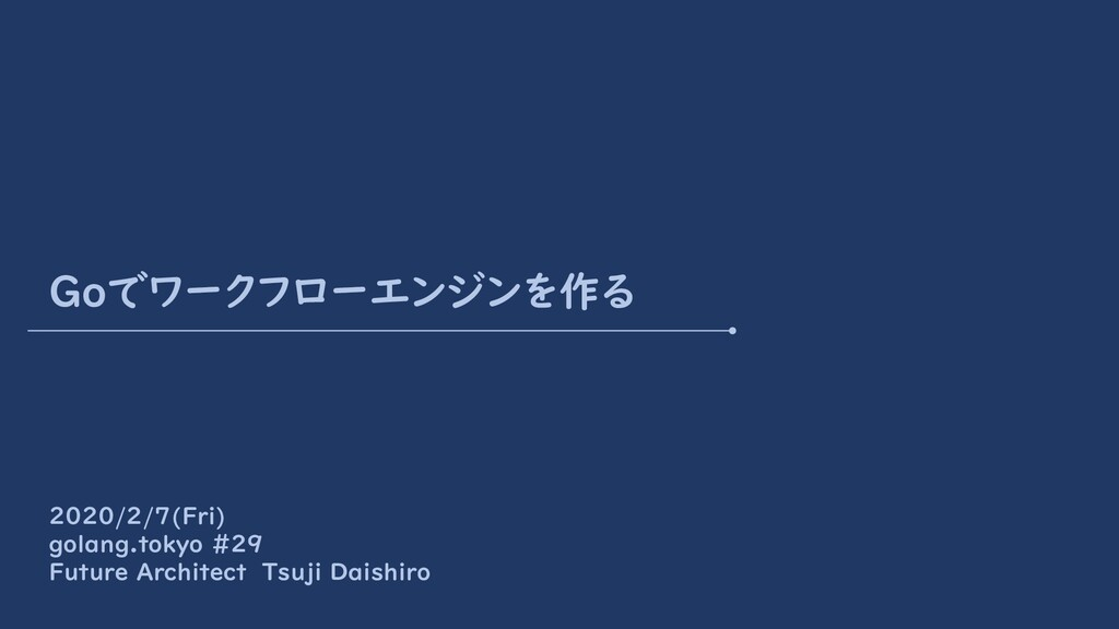 Goでワークフローエンジンを作る 2020/2/7(Fri) golang.tokyo #29...