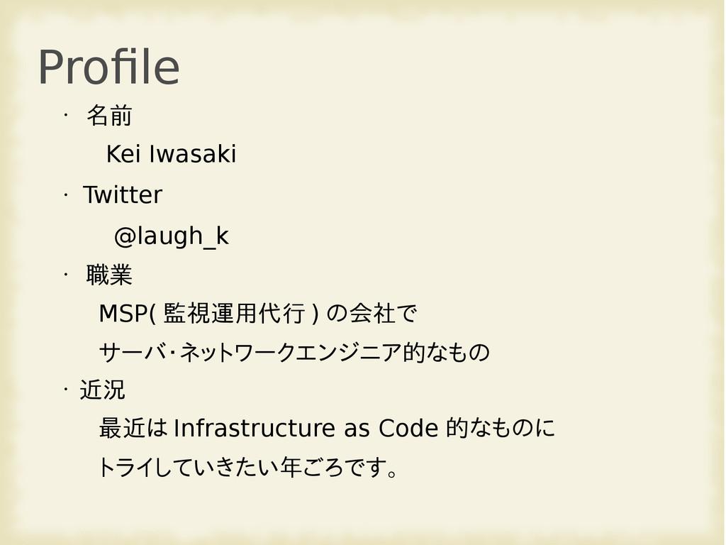 Profile • 名前 Kei Iwasaki • Twitter @laugh_k • 職...